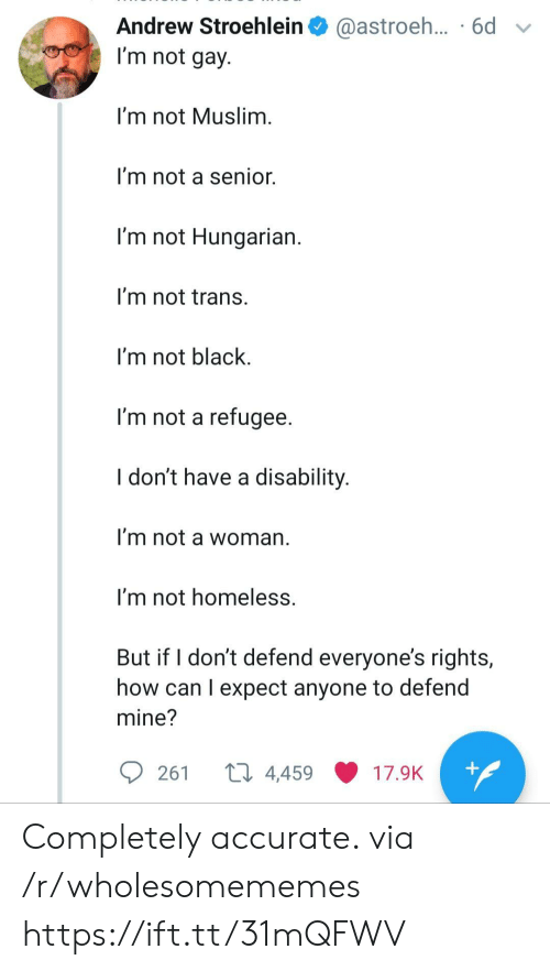 Muslim: Andrew Stroehlein  @astroeh... .6d  I'm not gay.  I'm not Muslim.  I'm not a senior.  I'm not Hungarian.  I'm not trans.  I'm not black  I'm not a refugee.  I don't have a disability.  I'm not a woman  I'm not homeless.  But if I don't defend everyone's rights,  how can I expect anyone to defend  mine?  ti 4,459  +  261  17.9K Completely accurate. via /r/wholesomememes https://ift.tt/31mQFWV