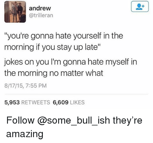"Jokes, Amazing, and Trendy: andrew  @trilleran  ""you're gonna hate yourself in the  morning if you stay up late""  jokes on you I'm gonna hate myself in  the morning no matter what  8/17/15, 7:55 PM  5,953 RETWEETS 6,609 LIKES Follow @some_bull_ish they're amazing"