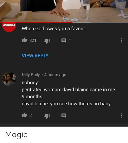 David Blaine: Andrew  When God owes you a favour.  321  VIEW REPLY  Nilly Phily 4 hours ago  nobody:  pentrated woman: david blaine came in me  9 months:  david blaine: you see how theres no baby Magic