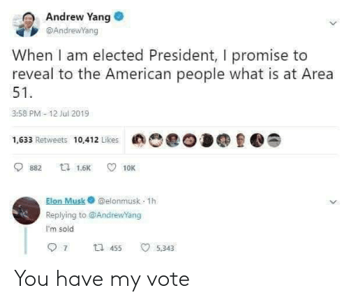 Elected: Andrew Yang  @AndrewYang  When I am elected President, I promise to  reveal to the American people what is at Area  51  3:58 PM-12 Jul 2019  1,633 Retweets 10,412 Likes  ta 1.6K  882  10K  Elon Musk@elonmusk 1h  Replying to @AndrewYang  I'm sold  7  t 455  5,343 You have my vote