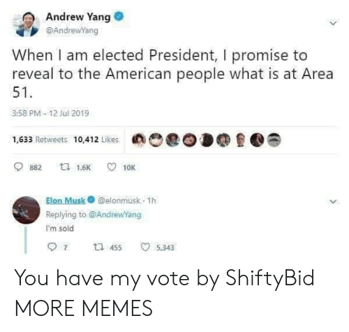 Elected: Andrew Yang  @AndrewYang  When I am elected President, I promise to  reveal to the American people what is at Area  51  3:58 PM-12 Jul 2019  1,633 Retweets 10,412 Likes  ta 1.6K  882  10K  Elon Musk@elonmusk 1h  Replying to @AndrewYang  I'm sold  7  t 455  5,343 You have my vote by ShiftyBid MORE MEMES