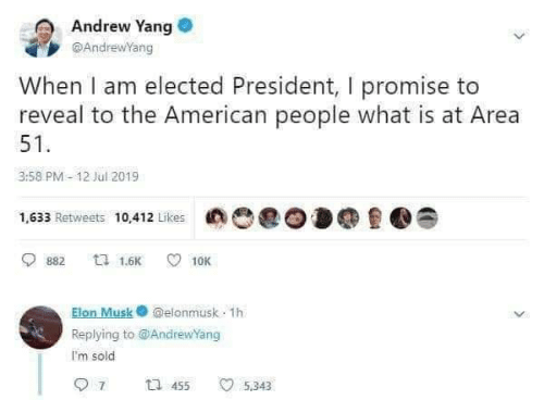 Elected: Andrew Yang  @AndrewYang  When I am elected President, I promise to  reveal to the American people what is at Area  51  3:58 PM- 12 Jul 2019  1,633 Retweets 10412 Likes  ti 1.6K  10K  882  Elon Musk@elonmusk 1h  Replying to@AndrewYang  I'm sold  7  t 455  5.343