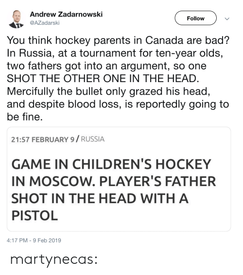 one shot: Andrew Zadarnowski  Follow  AZadarski  You think hockey parents in Canada are bad?  In Russia, at a tournament for ten-year olds,  two fathers got into an argument, so one  SHOT THE OTHER ONE IN THE HEAD  Mercifully the bullet only grazed his head,  and despite blood loss, is reportedly going to  be fine  21:57 FEBRUARY 9/ RUSSIA  GAME IN CHILDREN'S HOCKEY  IN MOSCOW. PLAYER'S FATHER  SHOT IN THE HEAD WITH A  PISTOL  4:17 PM-9 Feb 2019 martynecas: