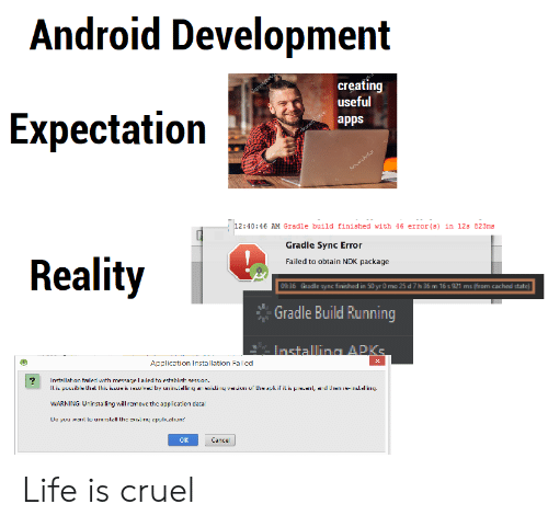 ling: Android Development  creating  useful  Expectatioin  apps  12:40:46 AM Gradle build finished with 46 error (s) in 12s 823ms  Gradle Sync Error  Failed to obtain NDK package  Reality  0936  Gradle sync finished in 50 yr O mo 25 d 7h 36 m 16 s 921 ms (from cached state)  Gradle Build Running  Application Installation Failed  Il i pessibe lhal lhis issue is resuv  by urilli  rexislif il is pieil, ar d he e-rslirny  WARNING U-ir sta ling will rm ovc th c ฉ op ication cata  OK  Cance Life is cruel