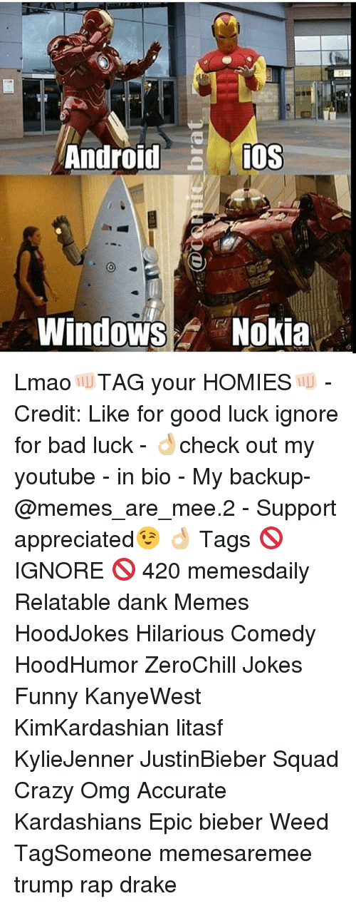 Android, Drake, and Kardashians: Android  iOS  Windows Nokia Lmao👊🏻TAG your HOMIES👊🏻 - Credit: Like for good luck ignore for bad luck - 👌🏼check out my youtube - in bio - My backup- @memes_are_mee.2 - Support appreciated😉 👌🏼 Tags 🚫 IGNORE 🚫 420 memesdaily Relatable dank Memes HoodJokes Hilarious Comedy HoodHumor ZeroChill Jokes Funny KanyeWest KimKardashian litasf KylieJenner JustinBieber Squad Crazy Omg Accurate Kardashians Epic bieber Weed TagSomeone memesaremee trump rap drake