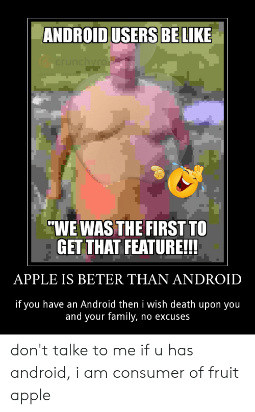 "Android Users Be Like: ANDROID USERS BE LIKE  crunchyro  ""WE WAS THE FIRST TO  GET THAT FEATURE!!!  APPLE IS BETER THAN ANDROID  if you have an Android then i wish death upon you  and your family, no excuses don't talke to me if u has android, i am consumer of fruit apple"