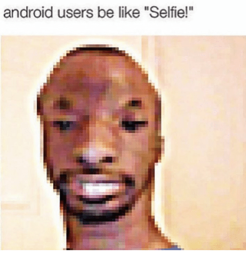 "Android Users Be Like: android users be like ""Selfie!"""