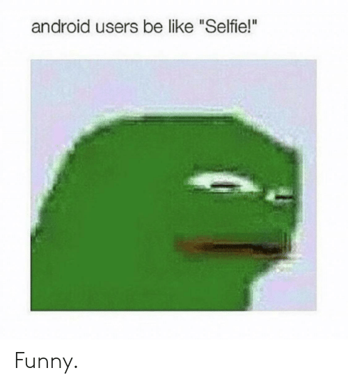 "Android Users Be Like: android users be like ""Selfie!"" Funny."