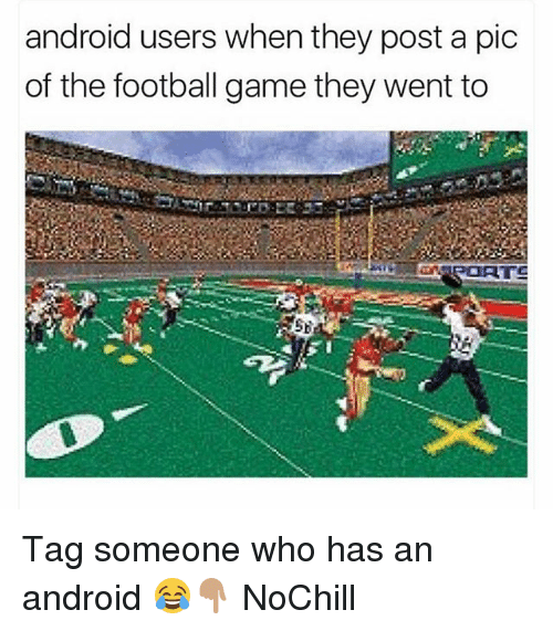 Post A Pic: android users when they post a pic  of the football game they went to Tag someone who has an android 😂👇🏽 NoChill