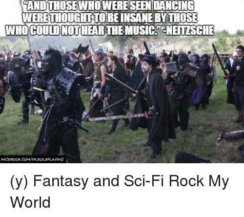 Facebook, Memes, and Music: ANDTHOSEWHOWERESEENDANCING  WERETHOUGHTTOEBEINSANE BY THOSE  WHO COULD NOT  THE MUSIC. CNEITZSCHE  FACEBOOK COMI  FAROLEPLAYING (y) Fantasy and Sci-Fi Rock My World