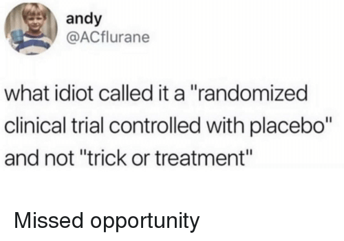 "clinical trial: andy  @ACflurane  what idiot called it a ""randomized  clinical trial controlled with placebo""  and not ""trick or treatment"" Missed opportunity"