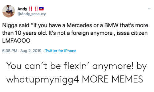 """bmw: Andy !!!!  @Andy_sosaucy  Nigga said """"if you have a Mercedes or a BMW that's more  than 10 years old. It's not a foreign anymore, isssa citizen  LMFAOOO  6:38 PM Aug 2, 2019 Twitter for iPhone You can't be flexin' anymore! by whatupmynigg4 MORE MEMES"""