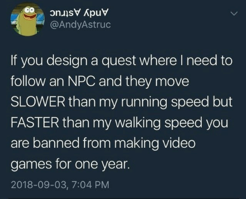npc: Andy Astruc  @AndyAstruc  If you design a quest where I need to  follow an NPC and they move  SLOWER than my running speed but  FASTER than my walking speed you  are banned from making video  games for one year.  2018-09-03, 7:04 PM