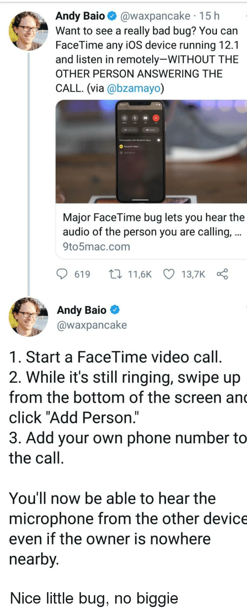 "biggie: Andy Baio @waxpancake 15 h  Want to see a really bad bug? You can  FaceTime any iOS device running 12.1  and listen in remotely-WITHOUT THE  OTHER PERSON ANSWERING THE  CALL. (via @bzamayo)  Conversation with r  Major FaceTime bug lets you hear the  audio of the person you are calling,  9to5mac.com  619 t11,6K 13,7K  Andy Baio  @waxpancake  1. Start a FaceTime video call  2. While it's still ringing, swipe up  from the bottom of the screen an  click ""Add Person.""  3. Add your own phone number to  the call  You'll now be able to hear the  microphone from the other device  even if the owner is nowhere  nearby Nice little bug, no biggie"
