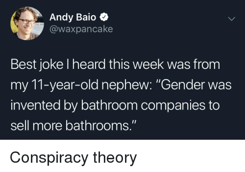 """Conspiracy Theory: Andy Baio  @waxpancake  Best joke l heard this week was from  my 11-year-old nephew: """"Gender was  invented by bathroom companies to  sell more bathrooms."""" Conspiracy theory"""
