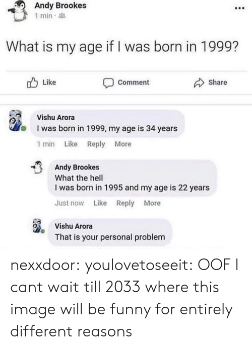 Was Born: Andy Brookes  1 min  What is my age if I was born in 1999?  Like  Share  Comment  Vishu Arora  I was born in 1999, my age is 34 years  1 min Like Reply More  Andy Brookes  What the hell  I was born in 1995 and my age is 22 years  Just now Like Reply More  Vishu Arora  That is your personal problem nexxdoor: youlovetoseeit: OOF  I cant wait till 2033 where this image will be funny for entirely different reasons