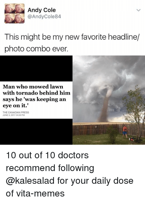 """Memes, Tornado, and Canadian: Andy Cole  @Andy Cole 84  This might be my new favorite headline/  photo combo ever.  Man who mowed lawn  with tornado behind him.  says he """"was keeping an  eye on it.'  THE CANADIAN PRESS  JUNE 3, 2017 04:59 PM 10 out of 10 doctors recommend following @kalesalad for your daily dose of vita-memes"""