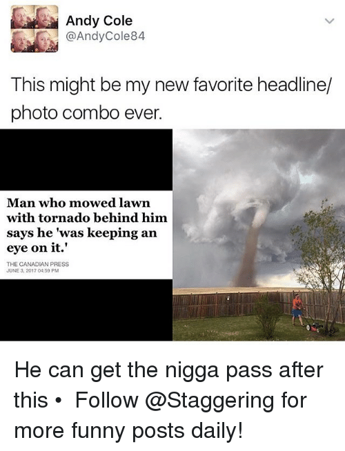 Nigga Pass: Andy Cole  @Andy Cole 84  This might be my new favorite headline/  photo combo ever.  Man who mowed lawn  with tornado behind him  says he was keeping an  eye on it.'  THE CANADIAN PRESS  JUNE 3, 2017 04:59 PM He can get the nigga pass after this • ➫➫➫ Follow @Staggering for more funny posts daily!