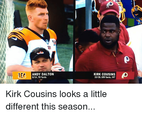 A Little Different: ANDY DALTON  8/14.70 Yards  KIRK COUSINS  10/19,109 Yards, INT Kirk Cousins looks a little different this season...