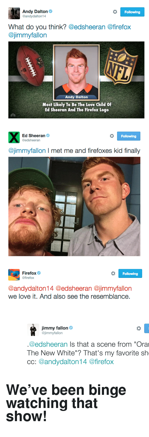 """Andy Dalton: Andy Dalton  @andydalton14  Following  What do you think? @edsheeran @firefox  @jimmyfallon  Andy Dalton  Most Likely To Be The Love Child Of  Ed Sheeran And The Firefox Logo   Ed Sheeran  @edsheeran  Following  @jimmyfallon I met me and firefoxes kid finally   Firefox  @firefox  Following  @andydalton14 @edsheeran @jimmyfallon  we love it. And also see the resemblance <p><figure class=""""tmblr-full"""" data-orig-height=""""400"""" data-orig-width=""""1266""""><img src=""""https://78.media.tumblr.com/477c4e7765aa90b83ce5ed4769792606/tumblr_inline_nuzpaq2bzv1qgt12i_540.png"""" data-orig-height=""""400"""" data-orig-width=""""1266""""/></figure></p><h2>We've been binge watching that show!</h2>"""