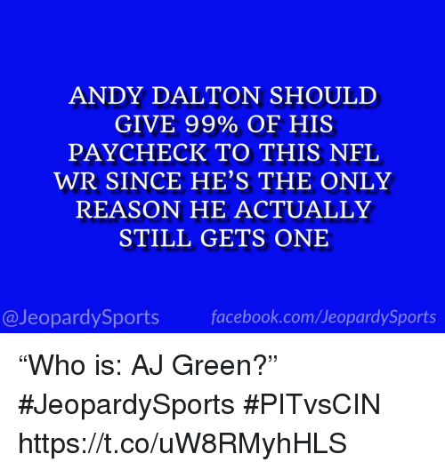 "Nfl, Sports, and Reason: ANDY DALTON SHOULD  GIVE 99% OF HIS  PAYCHECK TO THIS NFL  WR SINCE HE'S THE ONLY  REASON HE ACTUALLY  STILL GETS ONE  @JeopardySportsfacebook.com/JeopardySports ""Who is: AJ Green?"" #JeopardySports #PITvsCIN https://t.co/uW8RMyhHLS"