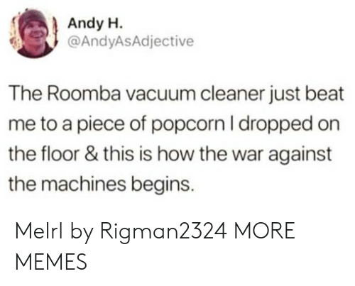 Roomba: Andy H.  @AndyASAdjective  The Roomba vacuum cleaner just beat  me to a piece of popcorn I dropped on  the floor & this is how the war against  the machines begins. MeIrl by Rigman2324 MORE MEMES