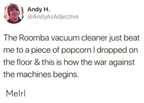 Roomba: Andy H.  @AndyASAdjective  The Roomba vacuum cleaner just beat  me to a piece of popcorn I dropped on  the floor & this is how the war against  the machines begins. MeIrl