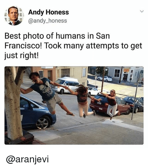 Francisco: Andy Honess  @andy_honess  @andy hone  Best photo of humans in San  Francisco! Took many attempts to get  just right! @aranjevi