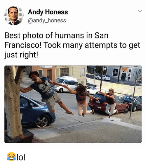 Francisco: Andy Honess  @andy_honess  @andy hones  Best photo of humans in San  Francisco! Took many attempts to get  just right! 😂lol