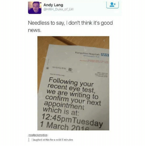 Memes, News, and Duke: Andy Lang  @HRH Duke of Url  Needless to say, I don't think it's good  news.  Hampshire Hospitals NHS  Following your  recent eye test  we are writing to  confirm your next  appointment  which is at:  12:45pmTuesday  1 March 201  myulteriormotive  laughed at this for a solid 5 minutes