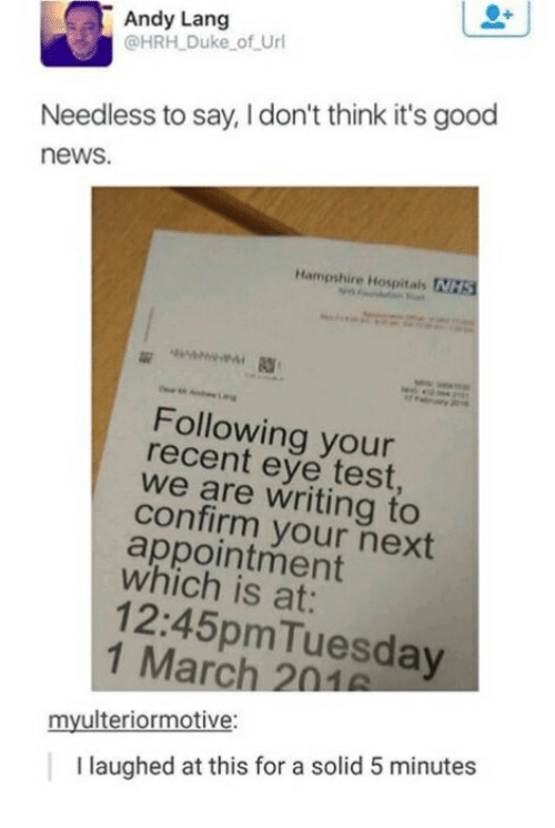 News, Duke, and Good: Andy Lang  @HRH Duke of Url  Needless to say, I don't think it's good  news.  Hampshire Hospitals NHS  Following your  recent eye test  we are writing to  confirm your next  appointment  which is at:  12:45pmTuesday  1 March 2n1  myulteriormotive:  I laughed at this for a solid 5 minutes