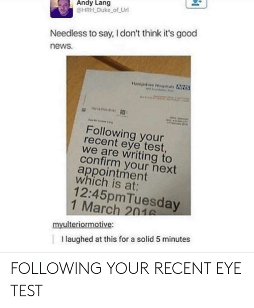 needless: Andy Lang  @HRH Duke of Url  Needless to say, I don't think it's good  news.  Following your  recent eye test  we are writing to  confirm your next  appointment  which is at:  12:45pmTuesday  1 March 201  myulteriormotive:  I laughed at this for a solid 5 minutes FOLLOWING YOUR RECENT EYE TEST