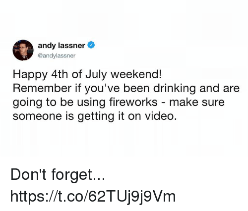 happy 4th of july: andy lassner  @andylassner  Happy 4th of July weekend!  Remember if you've been drinking and are  going to be using fireworks - make sure  someone is getting it on video. Don't forget... https://t.co/62TUj9j9Vm