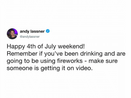 happy 4th of july: andy lassner  @andylassner  Happy 4th of July weekend!  Remember if you've been drinking and are  going to be using fireworks - make su  someone is getting it on video
