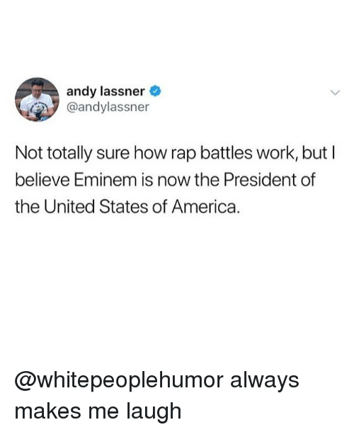 Rap Battles: andy lassner  @andylassner  Not totally sure how rap battles work, butI  believe Eminem is now the President of  the United States of America. @whitepeoplehumor always makes me laugh