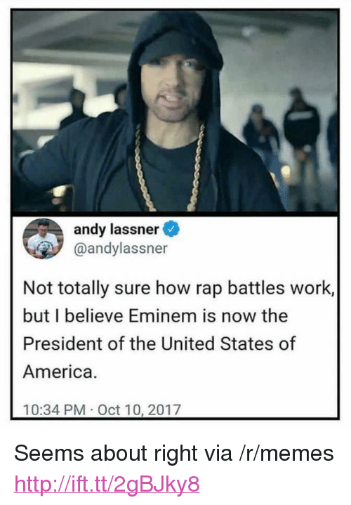 """Rap Battles: andy lassner  @andylassner  Not totally sure how rap battles work,  but I believe Eminem is now the  President of the United States of  America.  10:34 PM Oct 10, 2017 <p>Seems about right via /r/memes <a href=""""http://ift.tt/2gBJky8"""">http://ift.tt/2gBJky8</a></p>"""