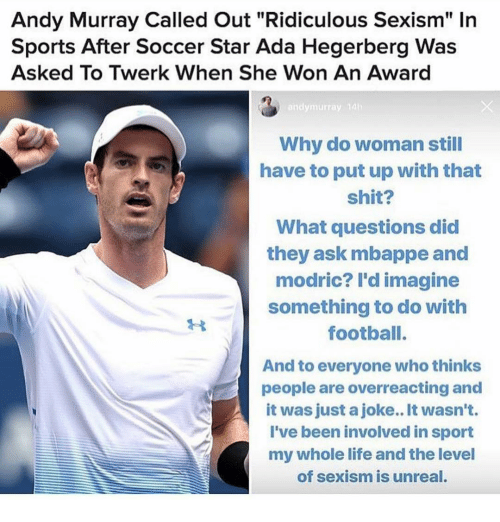 "Twerk: Andy Murray Called Out ""Ridiculous Sexism"" In  Sports After Soccer Star Ada Hegerberg Was  Asked To Twerk When She Won An Award  andymurray 14  Why do woman still  have to put up with that  shit?  What questions did  they ask mbappe and  modric? l'd imagine  something to do with  footbalI.  And to everyone who thinks  people are overreacting and  it was just a joke.. It wasn't.  I've been involved in sport  my whole life and the level  of sexism is unreal."