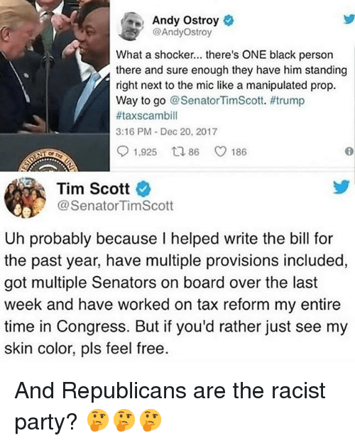 provisions: Andy Ostroy  @AndyOstroy  What a shocker... there's ONE black persorn  there and sure enough they have him standing  right next to the mic like a manipulated prop.  Way to go @ SenatorTimScott. #trump  #taxscambill  3:16 PM Dec 20, 2017  91,925 ロ86 C 186  OP  Tim Scott  @SenatorTimScott  Uh probably because I helped write the bill for  the past year, have multiple provisions included,  got multiple Senators on board over the last  week and have worked on tax reform my entire  time in Congress. But if you'd rather just see my  skin color, pls feel free. And Republicans are the racist party? 🤔🤔🤔