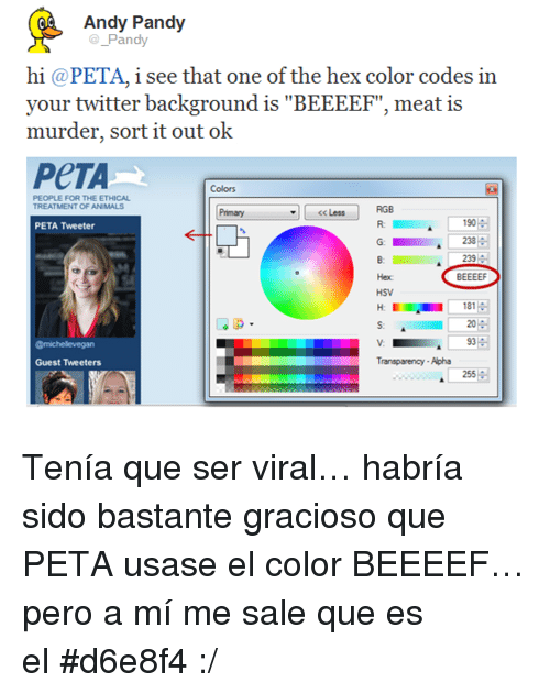"""hsv: Andy Pandy  Pandy  hi @PETA, i see that one of the hex color codes in  your twitter background is""""B  murder, sort it out ok  PeTA  Colors  PEOPLE FOR THE ETHICAL  RGB  R:  CC Less  190  233  239  BEEEEF  PETA Tweeter  HSV  H18  181  s 20  93  Guest Tweeters  Transparency-Apha  255 <p>Tenía que ser viral&hellip; habría sido bastante gracioso que PETA usase el color BEEEEF&hellip; pero a mí me sale que es el#d6e8f4 :/</p>"""