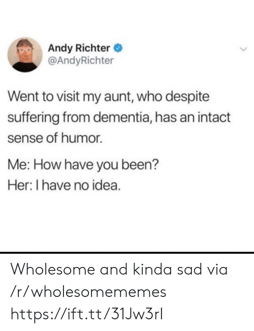 Dementia: Andy Richter  @AndyRichter  Went to visit my aunt, who despite  suffering from dementia, has an intact  sense of humor  Me: How have you been?  Her: I have no idea. Wholesome and kinda sad via /r/wholesomememes https://ift.tt/31Jw3rI