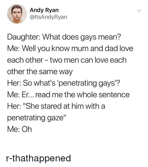 """Thathappened: Andy Ryan  @ltsAndyRyan  Daughter: What does gays mean?  Me: Well you know mum and dad love  each other - two men can love each  other the same way  Her: So what's 'penetrating gays'?  Me: Er... read me the whole sentence  Her: """"She stared at him with a  penetrating gaze""""  Me: Oh r-thathappened"""