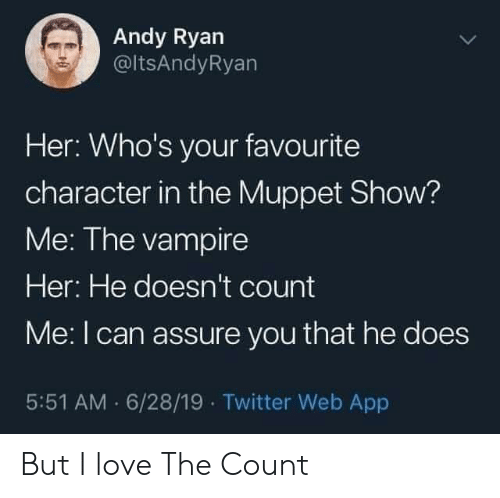 vampire: Andy Ryan  @ltsAndyRyan  Her: Who's your favourite  character in the Muppet Show?  Me: The vampire  Her: He doesn't count  Me: I can assure you that he does  5:51 AM 6/28/19 Twitter Web App But I love The Count