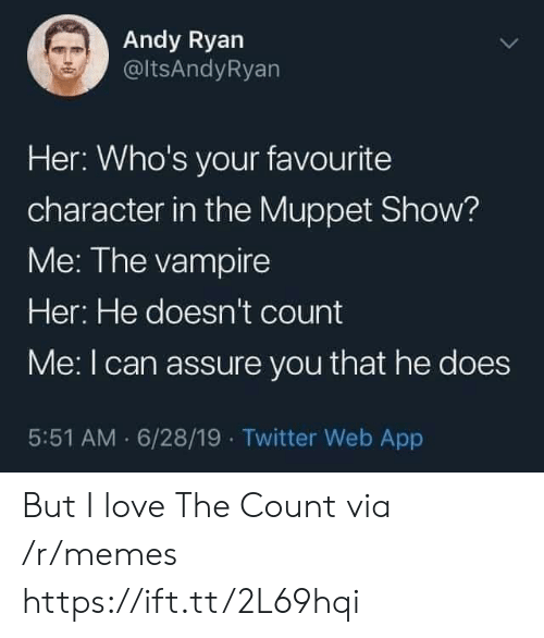 vampire: Andy Ryan  @ltsAndyRyan  Her: Who's your favourite  character in the Muppet Show?  Me: The vampire  Her: He doesn't count  Me: I can assure you that he does  5:51 AM 6/28/19 Twitter Web App But I love The Count via /r/memes https://ift.tt/2L69hqi