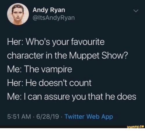 vampire: Andy Ryan  @ltsAndyRyan  Her: Who's your favourite  character in the Muppet Show?  Me: The vampire  Her: He doesn't count  Me: I can assure you that he does  5:51 AM 6/28/19 Twitter Web App  ifunny.co