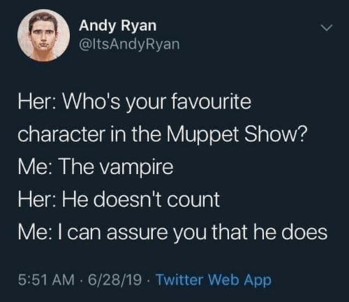 vampire: Andy Ryan  @ltsAndyRyan  Her: Who's your favourite  character in the Muppet Show?  Me: The vampire  Her: He doesn't count  Me:I can assure you that he does  5:51 AM · 6/28/19 · Twitter Web App