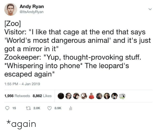 """Whispering: Andy Ryan  @ltsAndyRyan  Zoo]  Visitor: """"I like that cage at the end that says  'World's most dangerous animal' and it's just  got a mirror in it""""  Zookeeper: """"Yup, thought-provoking stuff.  Whispering into phone* The leopard's  escaped again""""  1:55 PM -4 Jan 2019  1,956 Retweets 8,862 Likes  t 2.0K  15  8.9K *again"""