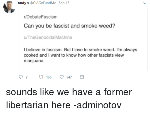 Love, Weed, and Marijuana: andy s @CIAGoFundMe . Sep 15  /DebateFascism  Can you be fascist and smoke weed?  u/TheGenocidalMachine  I believe in fascism. But I love to smoke weed. I'm always  cooked and I want to know how other fascists view  marijuana  07  136  547 sounds like we have a former libertarian here  -adminotov