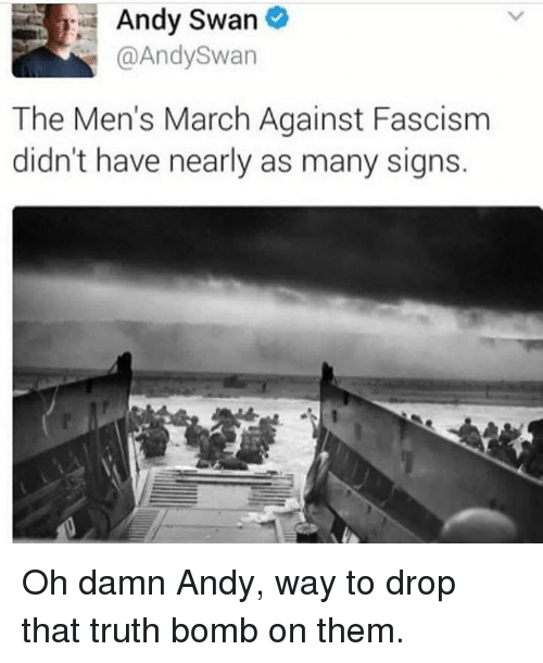 Memes, Fascism, and 🤖: Andy Swan  @AndySwan  The Men's March Against Fascism  didn't have nearly as many signs. Oh damn Andy, way to drop that truth bomb on them.