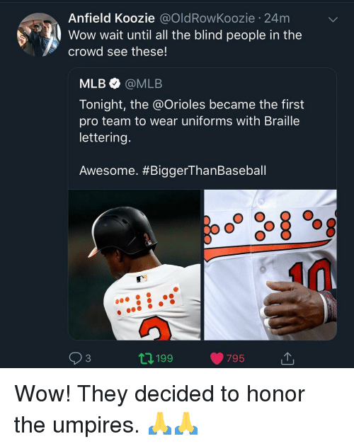 lettering: Anfield Koozie @OldRowKoozie 24m  Wow wait until all the blind people in the  crowd see these!  MLB@MLB  Tonight, the @Orioles became the first  pro team to wear uniforms with Braille  lettering.  Awesome. #BiggerThanBaseball  93  2 199  795 Wow! They decided to honor the umpires. 🙏🙏
