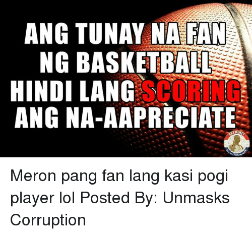 Basketball, Lol, and Filipino (Language): ANG TUNAY NA FAN  NG BASKETBALL  HINDI LANG  SCORING  ANG NA-AAPRECIATE Meron pang fan lang kasi pogi player lol  Posted By: ‎Unmasks Corruption